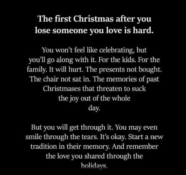 White text on black background reads: The first Christmas after you lose someone you love is hard. You won't feel like celebrating, but you'll go along with it. For the kids. For the family. It will hurt. The presents not bought. The chair not sat in. The memories of past Christmases that threaten to suck the joy out of the whole day. But you will gt through it. You may even smile through the tears. It's okay. Start a new tratition in their memory. And remember the love you shared through the holidays.